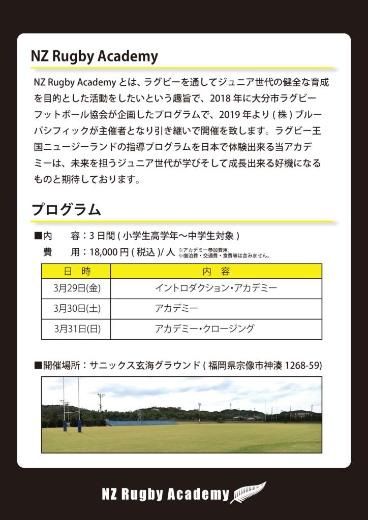 NZ Rugby Academy 2019 FUKUOKA NZ Rugby Academy とは、 ラグビーを通してジュニア世代の健全な育成を目的とした活動をしたいという趣旨で、2018 年に大分市ラグビーフットボール協会が企画したプログラムで、2019 年より( 株) ブルーパシフィックが主催者となり引き継いで開催を致します。ラグビー王国ニュージーランドの指導プログラムを日本で体験出来る当アカデミーは、未来を担うジュニア世代が学びそして成長出来る好機になるものと期待しております。